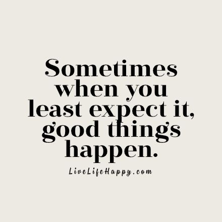 A quote saying: 'Sometimes when you least expect it, good things happen.'
